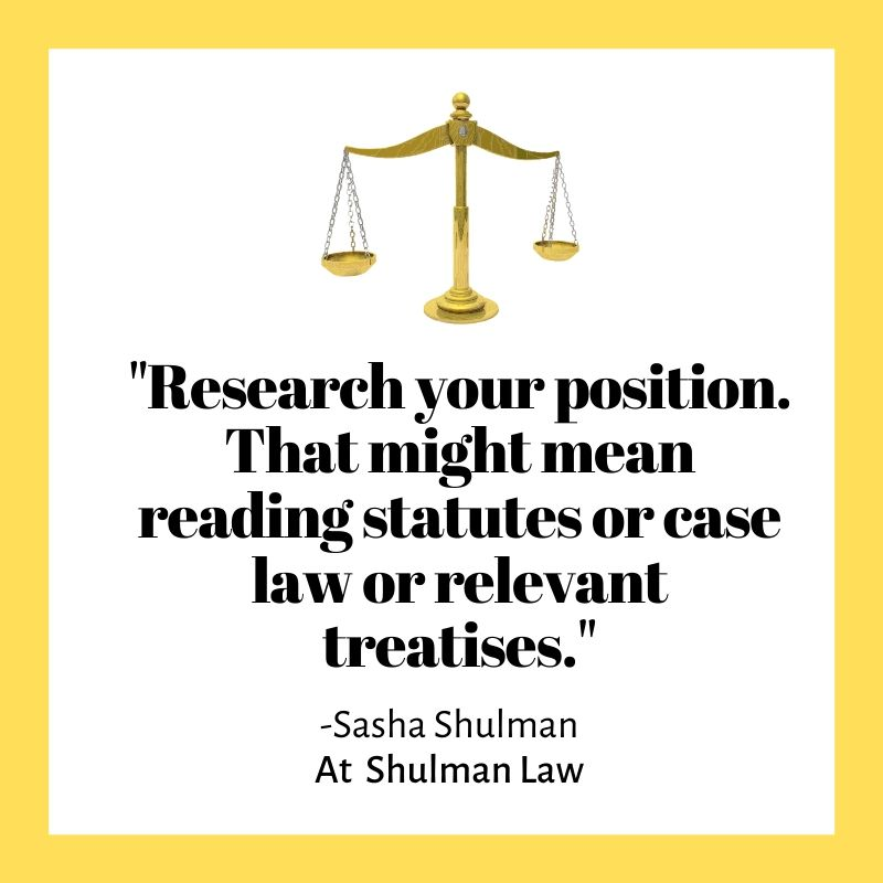 """Research your position. That might mean reading statutes or case law or relevant treatises."""
