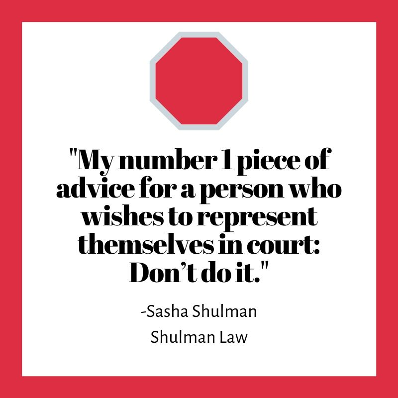 """My number 1 piece of advice for a person who wishes to represent themselves in court: Don't do it."" Sasha Shulman Shulman Law"