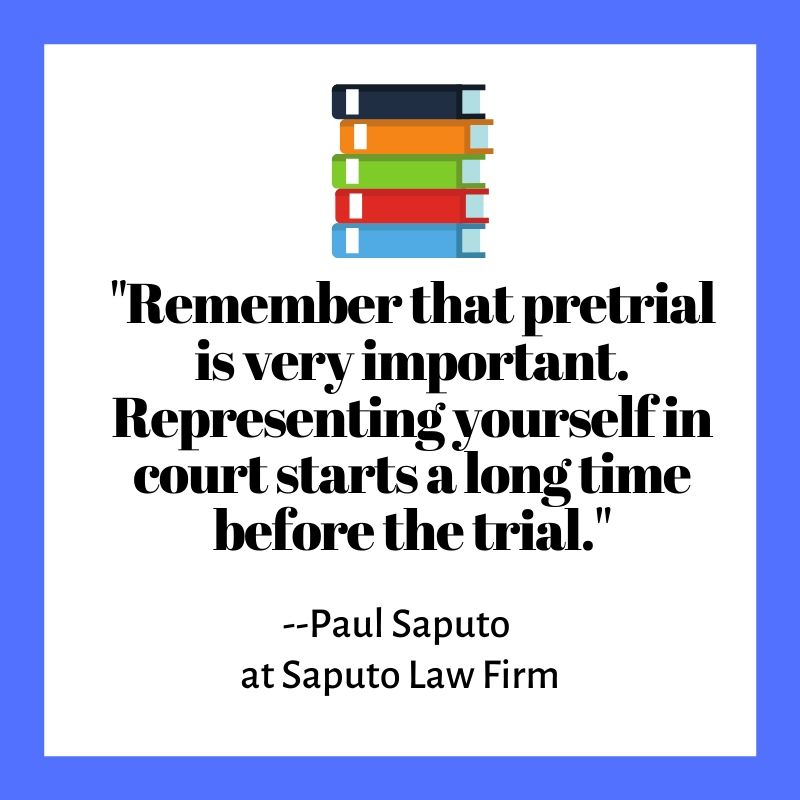 """Remember that pretrial is very important. Representing yourself in court starts a long time before the trial."" --Paul Saputo  at Saputo Law Firm"