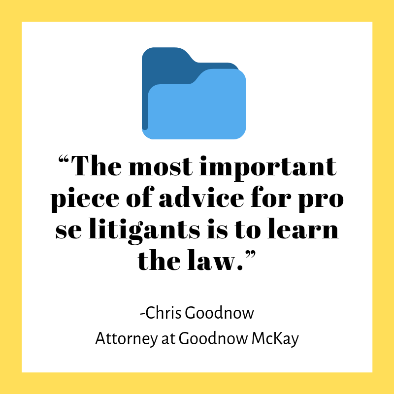 """The most important piece of advice for pro se litigants is to learn the law."" -Chris Goodnow Attorney at Goodnow McKay"