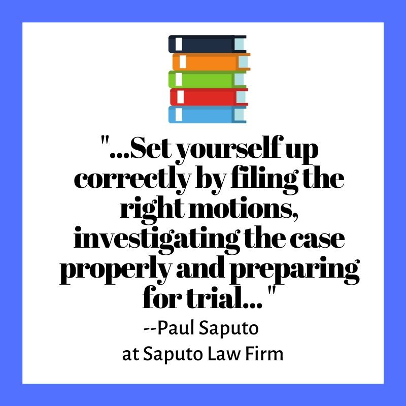 ...Set yourself up correctly by filing the right motions, investigating the case properly and preparing for trial... Paul Saputo