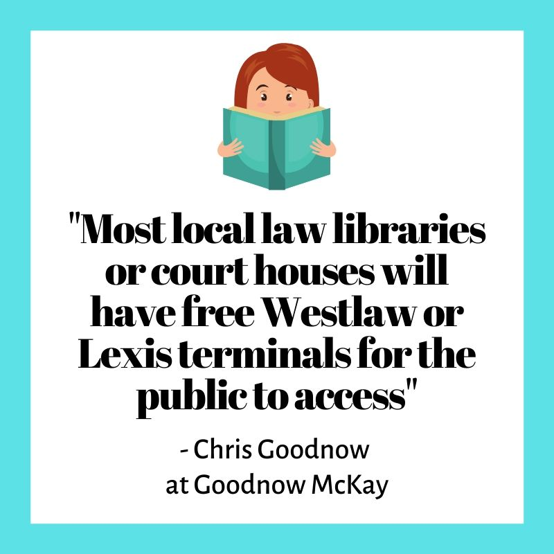 """Most local law libraries or court houses will have free Westlaw or Lexis terminals for the public to access"""