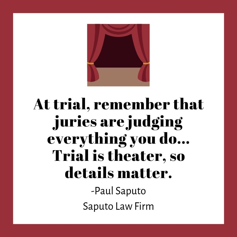 At trial, remember that juries are judging everything you do... Trial is theater, so details matter. -Paul Saputo Saputo Law Firm