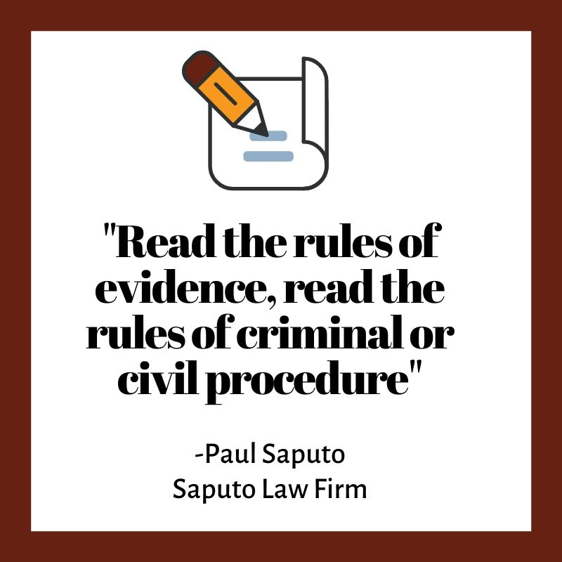 """Read the rules of evidence, read the rules of criminal or civil procedure"""