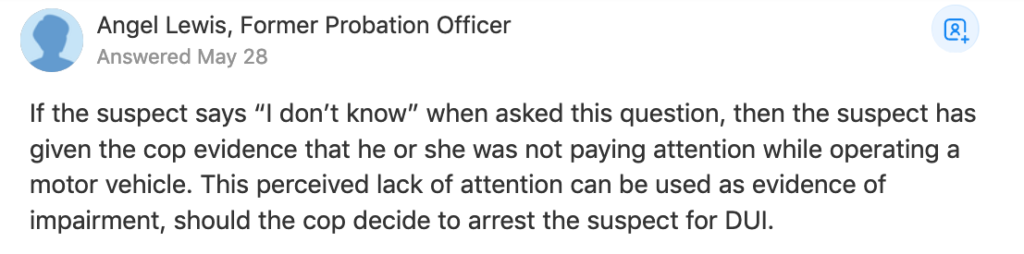 "If the suspect says ""I don't know"" when asked this question, then the suspect has given the cop evidence that he or she was not paying attention while operating a motor vehicle. This perceived lack of attention can be used as evidence of impairment, should the cop decide to arrest the suspect for DUI."