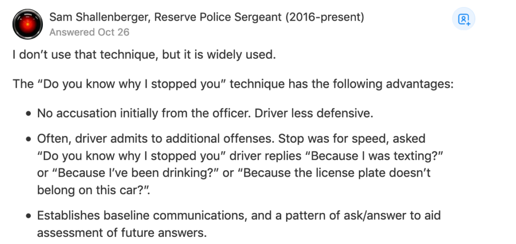 "I don't use that technique, but it is widely used.  The ""Do you know why I stopped you"" technique has the following advantages:      No accusation initially from the officer. Driver less defensive.     Often, driver admits to additional offenses. Stop was for speed, asked ""Do you know why I stopped you"" driver replies ""Because I was texting?"" or ""Because I've been drinking?"" or ""Because the license plate doesn't belong on this car?"".     Establishes baseline communications, and a pattern of ask/answer to aid assessment of future answers."