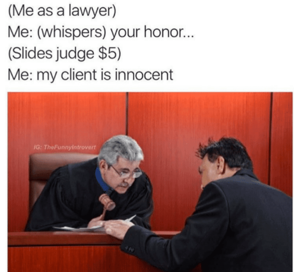 Courtroom meme   This meme is definitely great to get a small chuckle. I definitely blew air out of my nose in amusement. Unfortunately bribery is illegal. The only reason more points weren't deducted is because they used the appropriate voice volume to secretly address the judge. I'm certain nobody saw them.