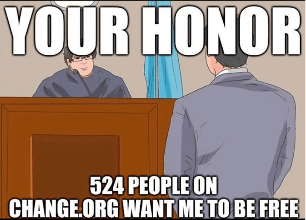 Courtroom Meme  Look, Change.org is great for a lot of things, but as everyone knows, you need at least 1000 signatures on a petition to get out of jail. I appreciate that this meme spreads awareness on how to get out of jail with a Change.org petition.