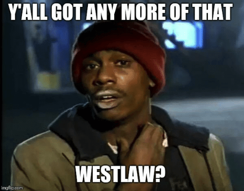 Legal Meme When you finally find someone with that Westlaw subscription, you keep coming back for more!