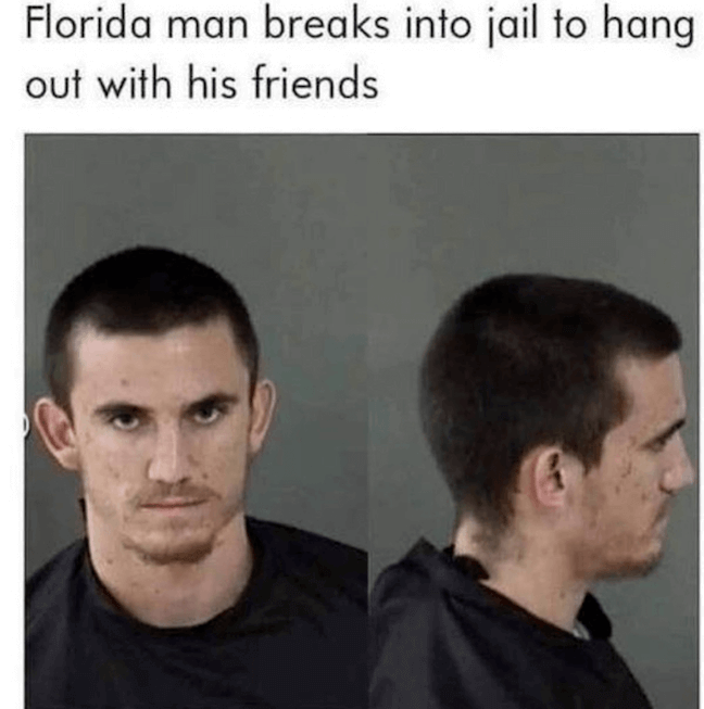 Category: Jail Meme The Florida man has decided to strike. This time, he ended up in jail because he... broke in jail. Look, man. I'm not saying that people in jail are bad friends, but maybe until those friends get out, find some new ones?