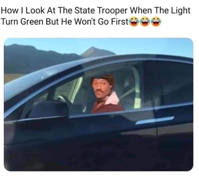 Category: State Trooper Meme This is a decent, relatable meme. This meme is basically timeless. I'm pretty sure that: as long as there have been state troopers, people have felt like this when there's one next to them at a red light. However, the question of why the trooper isn't moving in this scenario can be answered by his seat belt strap being behind him, not in front of him. Totes not safe, dude.