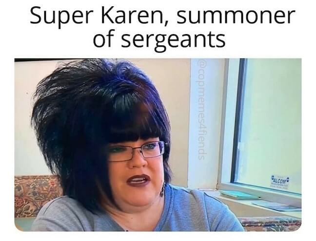 Category: Officer Meme Oh gosh, this sergeant is in for an ear full. Whenever you're summoned by the super Karen, you know you're well on your way to having a rough day.