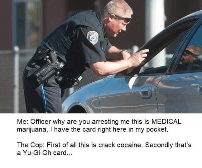 Category: Cop Meme Look, I can't blame a guy for trying to fool the officer with a Yu-Gi-Oh card for his crack cocaine. I mean, at least he tried to do things legally, right? Isn't that what really matters?