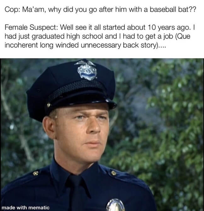 Category:Cop Meme Okay, we definitely all know one of those people whose stories take 30 years to finish... And if you don't know one of those people. I hate to break it to you, but you probably are that person.