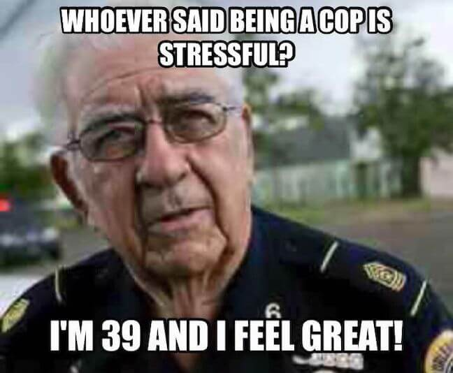 "Category: Cop Meme This joke is nice and simple. It's easy to understand and is good for a small chuckle. However, this makes me sad for all of those 39 year old cops that ""feel great"" and ""aren't stressed at all""."