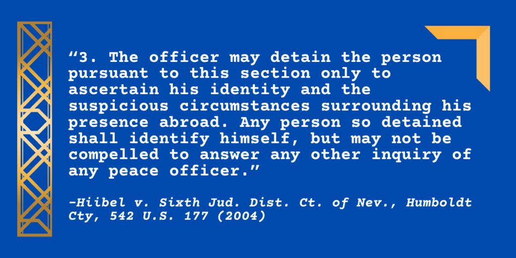 """3. The officer may detain the person pursuant to this section only to ascertain his identity and the suspicious circumstances surrounding his presence abroad. Any person so detained shall identify himself, but may not be compelled to answer any other inquiry of any peace officer."""