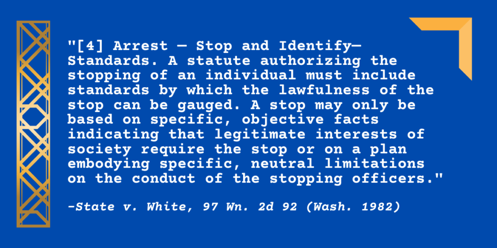 """[4] Arrest — Stop and Identify— Standards. A statute authorizing the stopping of an individual must include standards by which the lawfulness of the stop can be gauged. A stop may only be based on specific, objective facts indicating that legitimate interests of society require the stop or on a plan embodying specific, neutral limitations on the conduct of the stopping officers."""