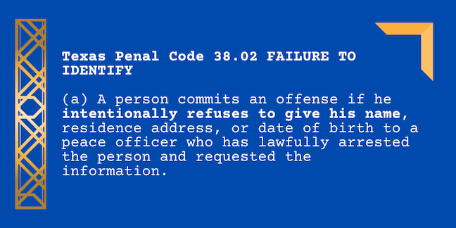 Texas Penal Code 38.02 FAILURE TO IDENTIFY (a) A person commits an offense if he intentionally refuses to give his name, residence address, or date of birth to a peace officer who has lawfully arrested the person and requested the information.